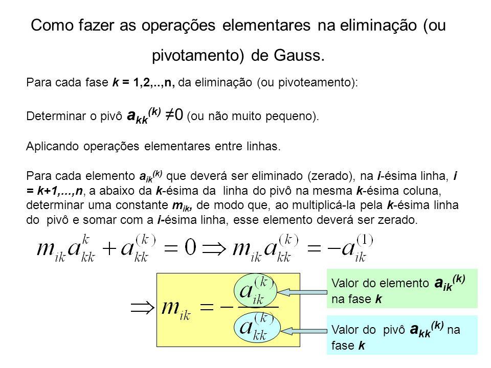 Como fazer as operações elementares na eliminação (ou pivotamento) de Gauss. Para cada fase k = 1,2,..,n, da eliminação (ou pivoteamento): Determinar