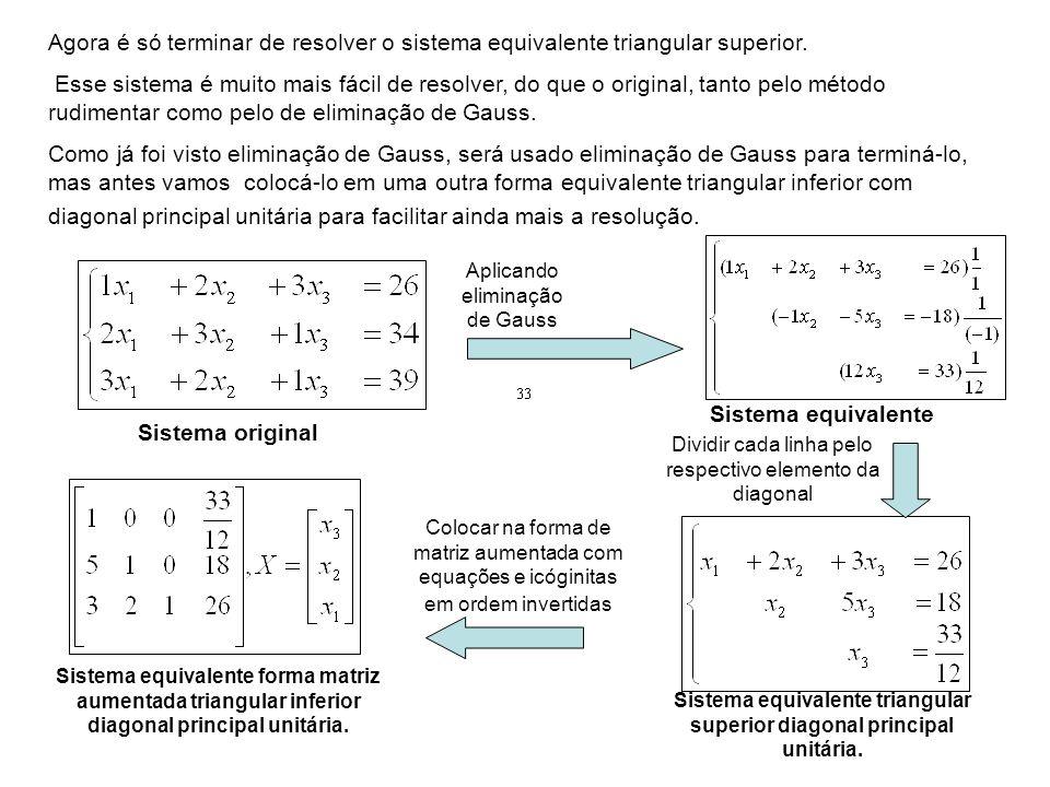 Agora é só terminar de resolver o sistema equivalente triangular superior. Esse sistema é muito mais fácil de resolver, do que o original, tanto pelo