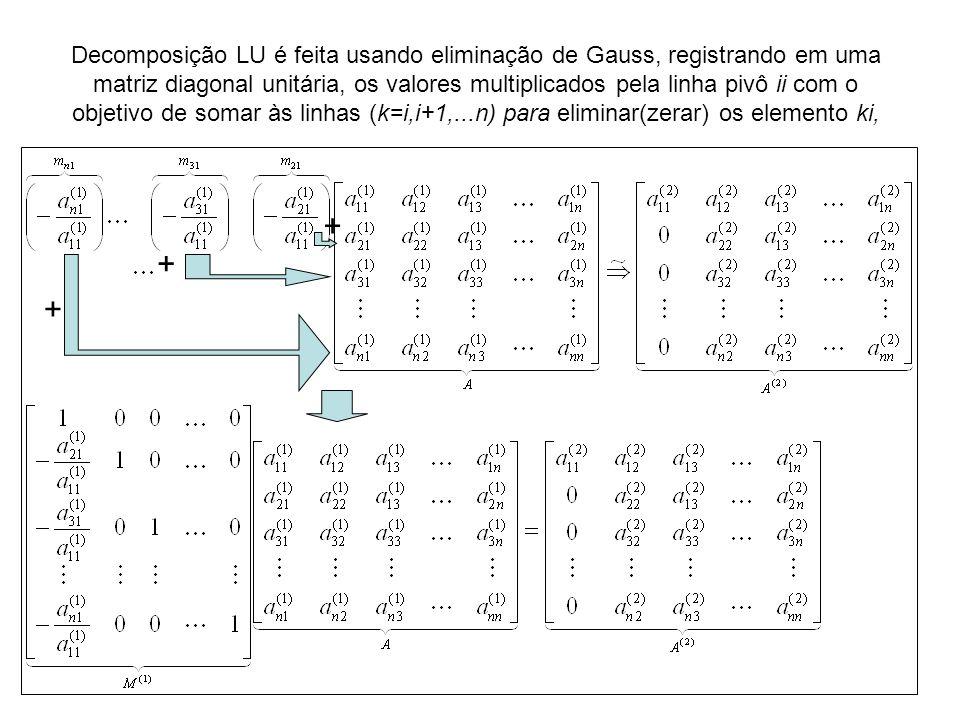 Decomposição LU é feita usando eliminação de Gauss, registrando em uma matriz diagonal unitária, os valores multiplicados pela linha pivô ii com o obj