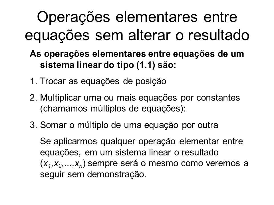 Operações elementares entre equações sem alterar o resultado As operações elementares entre equações de um sistema linear do tipo (1.1) são: 1.Trocar