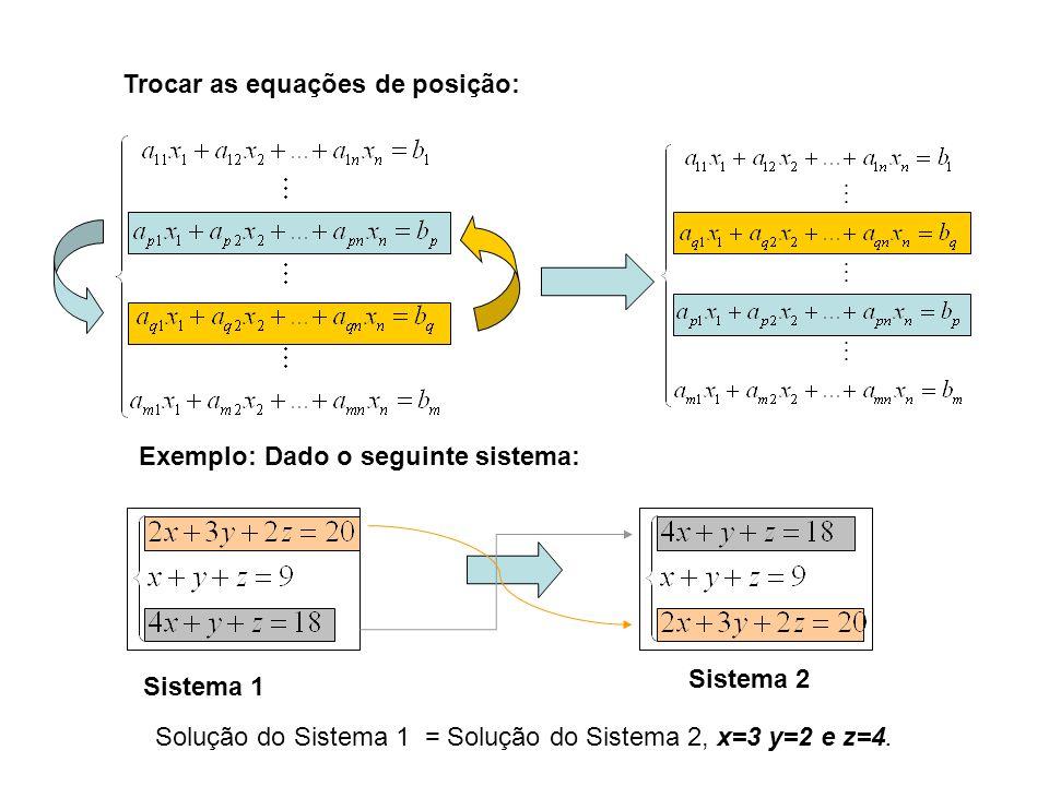 Multiplicar uma ou mais equações por constantes (chamamos múltiplos de equações): Exemplo: Dado o Sistema 1: Sistema 1 Sistema 3 Solução do Sistema 1 = Solução do Sistema 3, x=3 y=2 e z=4.