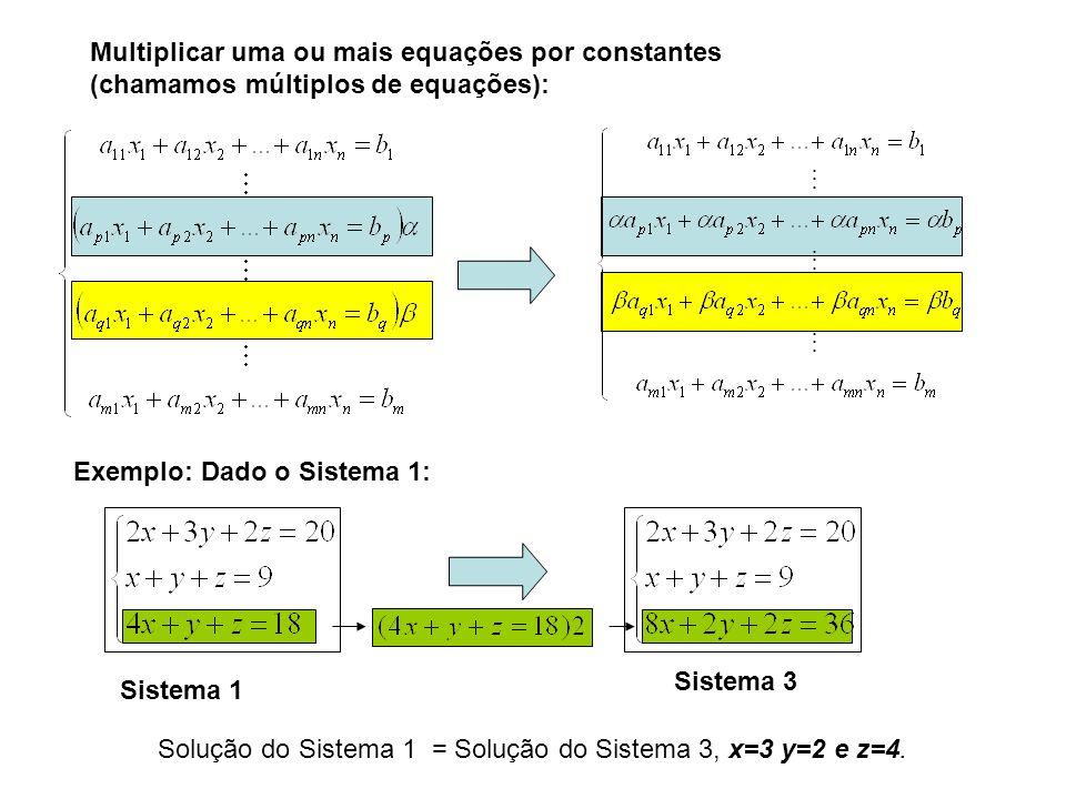 Multiplicar uma ou mais equações por constantes (chamamos múltiplos de equações): Exemplo: Dado o Sistema 1: Sistema 1 Sistema 3 Solução do Sistema 1