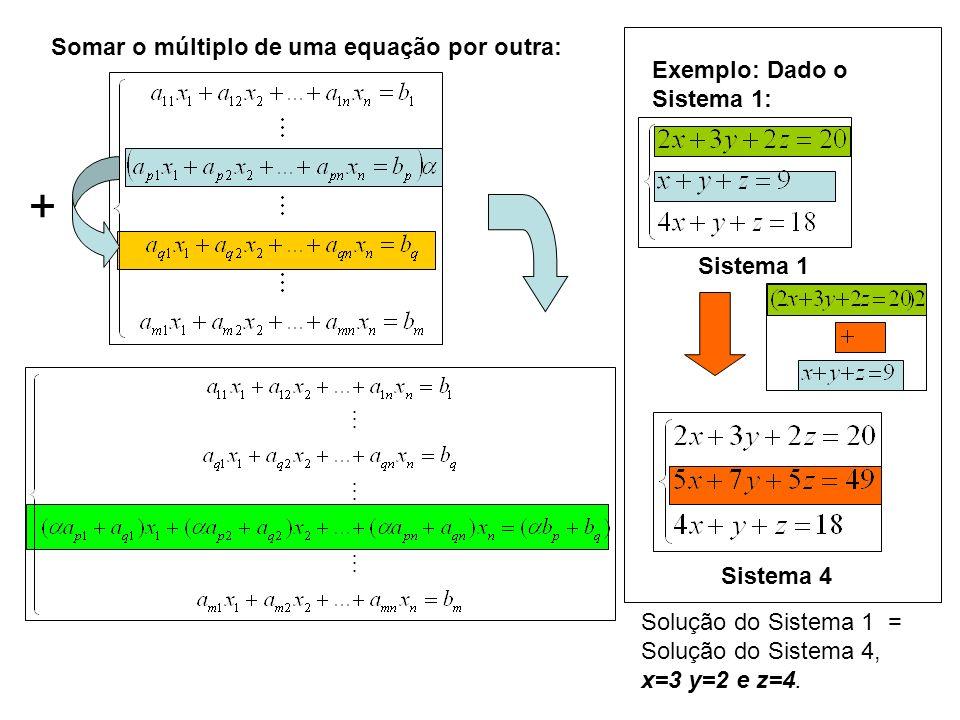 Somar o múltiplo de uma equação por outra: + Exemplo: Dado o Sistema 1: Sistema 1 Sistema 4 Solução do Sistema 1 = Solução do Sistema 4, x=3 y=2 e z=4