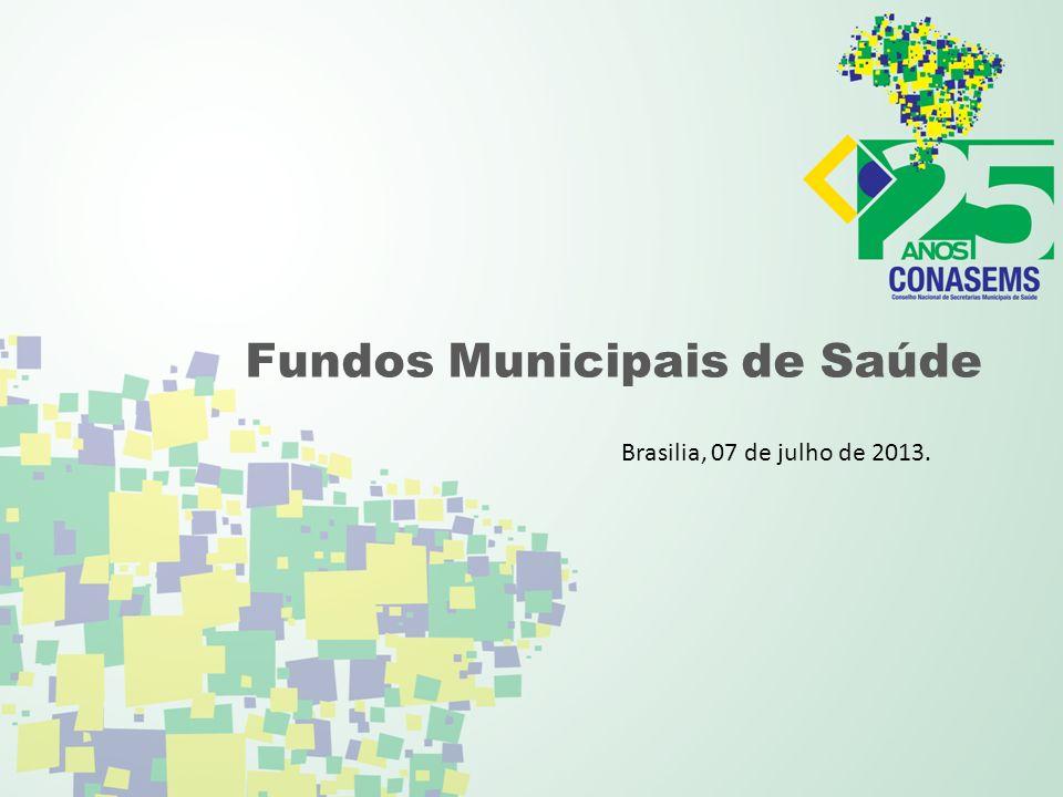 Fundos Municipais de Saúde Brasilia, 07 de julho de 2013.