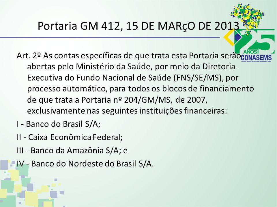Portaria GM 412, 15 DE MARçO DE 2013 Art. 2º As contas específicas de que trata esta Portaria serão abertas pelo Ministério da Saúde, por meio da Dire