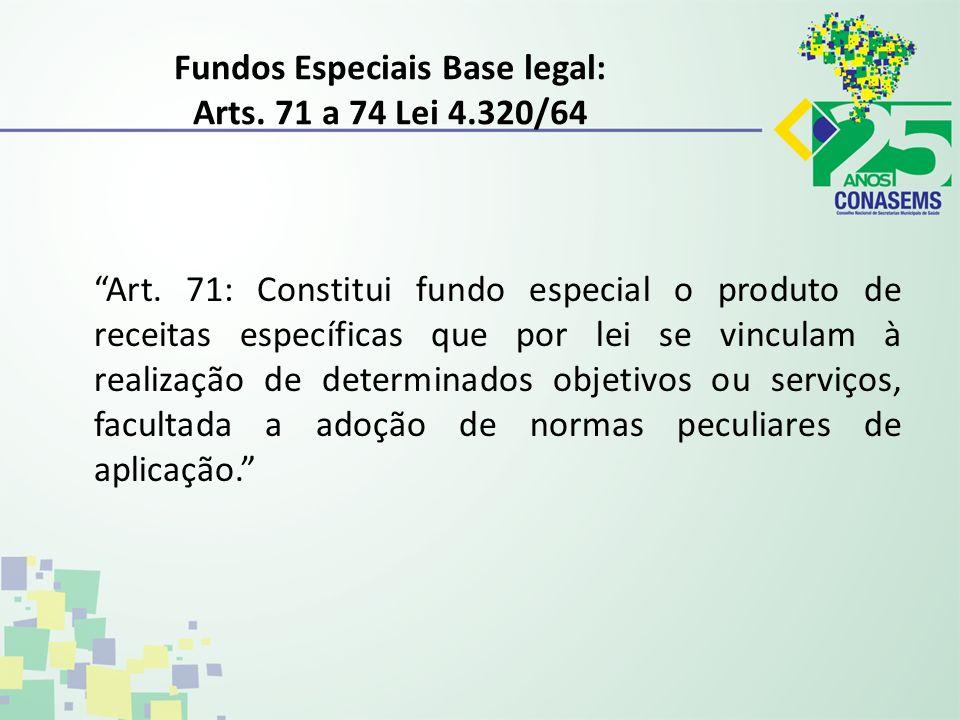 Fundos Especiais Base legal: Arts. 71 a 74 Lei 4.320/64 Art. 71: Constitui fundo especial o produto de receitas específicas que por lei se vinculam à