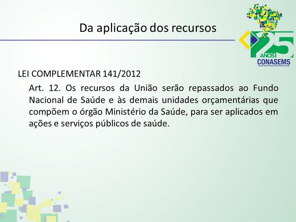 Da aplicação dos recursos LEI COMPLEMENTAR 141/2012 Art. 12. Os recursos da União serão repassados ao Fundo Nacional de Saúde e às demais unidades orç
