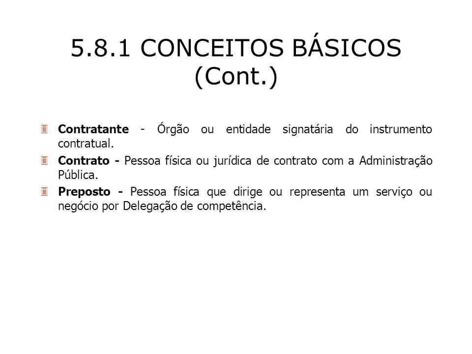 5.8.1 CONCEITOS BÁSICOS (Cont.) 3Contratante - Órgão ou entidade signatária do instrumento contratual. 3Contrato - Pessoa física ou jurídica de contra