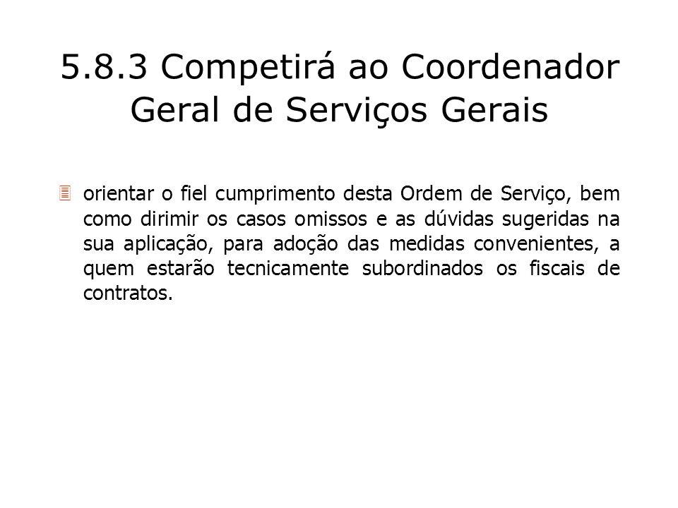 5.8.3 Competirá ao Coordenador Geral de Serviços Gerais orientar o fiel cumprimento desta Ordem de Serviço, bem como dirimir os casos omissos e as dúv