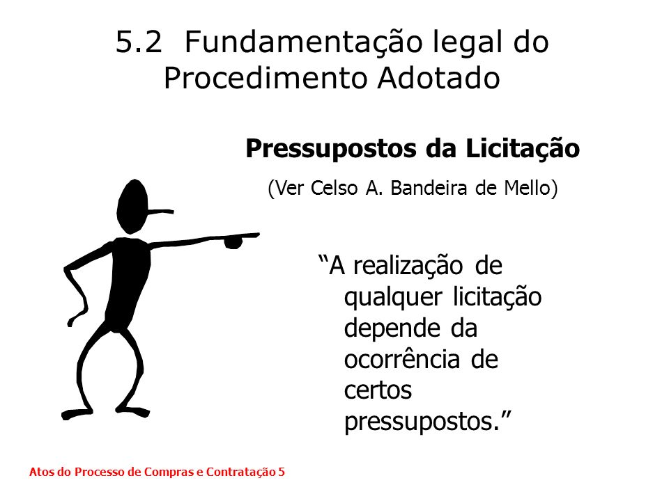 5.2 Fundamentação legal do Procedimento Adotado A realização de qualquer licitação depende da ocorrência de certos pressupostos. Atos do Processo de C