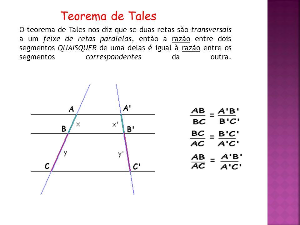 O teorema de Tales nos diz que se duas retas são transversais a um feixe de retas paralelas, então a razão entre dois segmentos QUAISQUER de uma delas