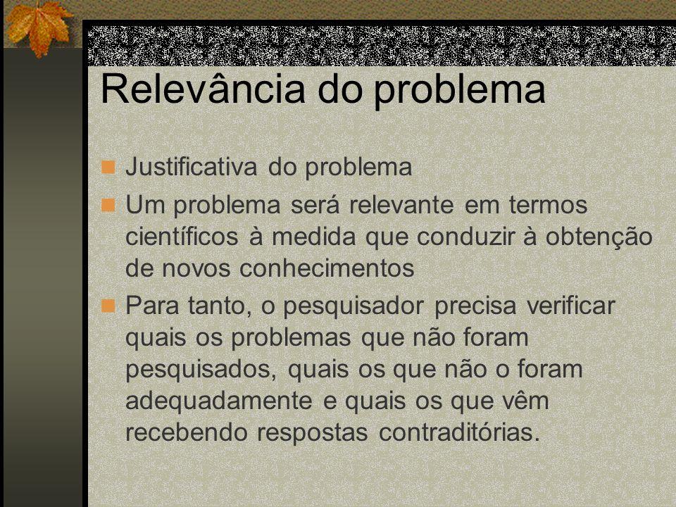 Relevância do problema Justificativa do problema Um problema será relevante em termos científicos à medida que conduzir à obtenção de novos conhecimen