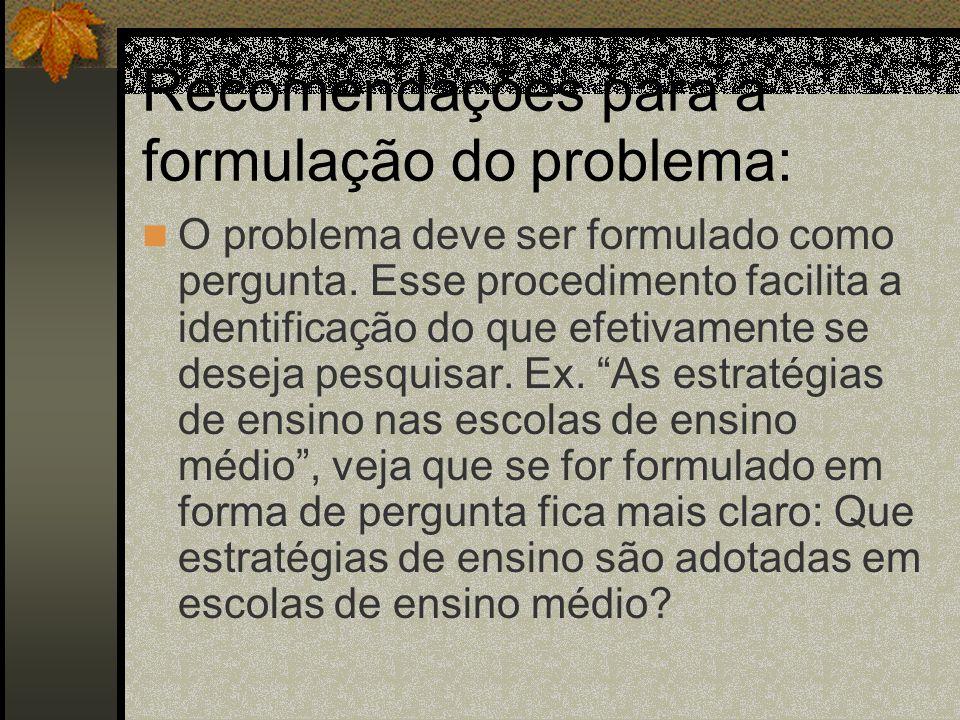 Recomendações para a formulação do problema: O problema deve ser formulado como pergunta. Esse procedimento facilita a identificação do que efetivamen