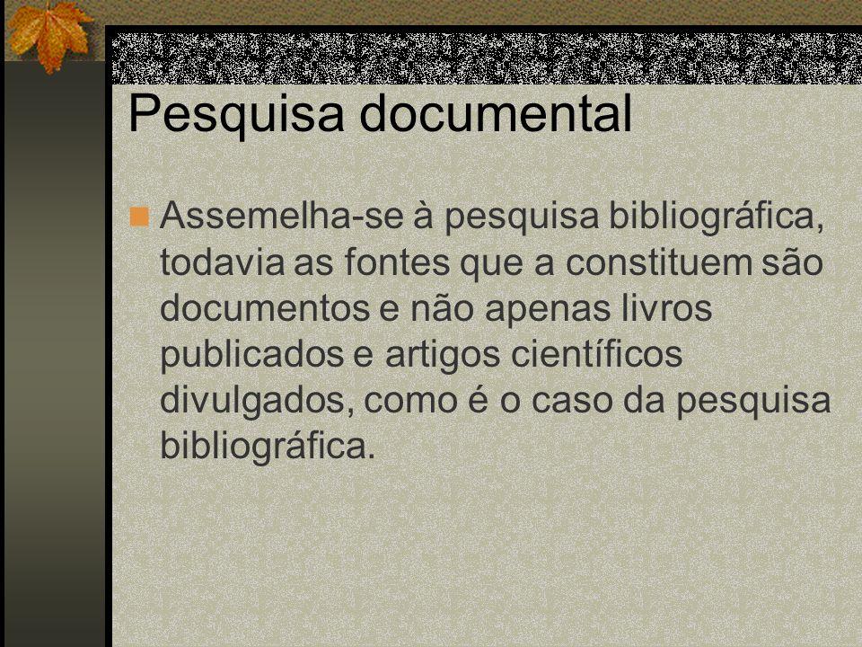 Pesquisa documental Assemelha-se à pesquisa bibliográfica, todavia as fontes que a constituem são documentos e não apenas livros publicados e artigos