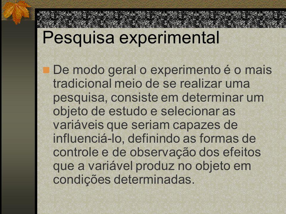 Pesquisa experimental De modo geral o experimento é o mais tradicional meio de se realizar uma pesquisa, consiste em determinar um objeto de estudo e