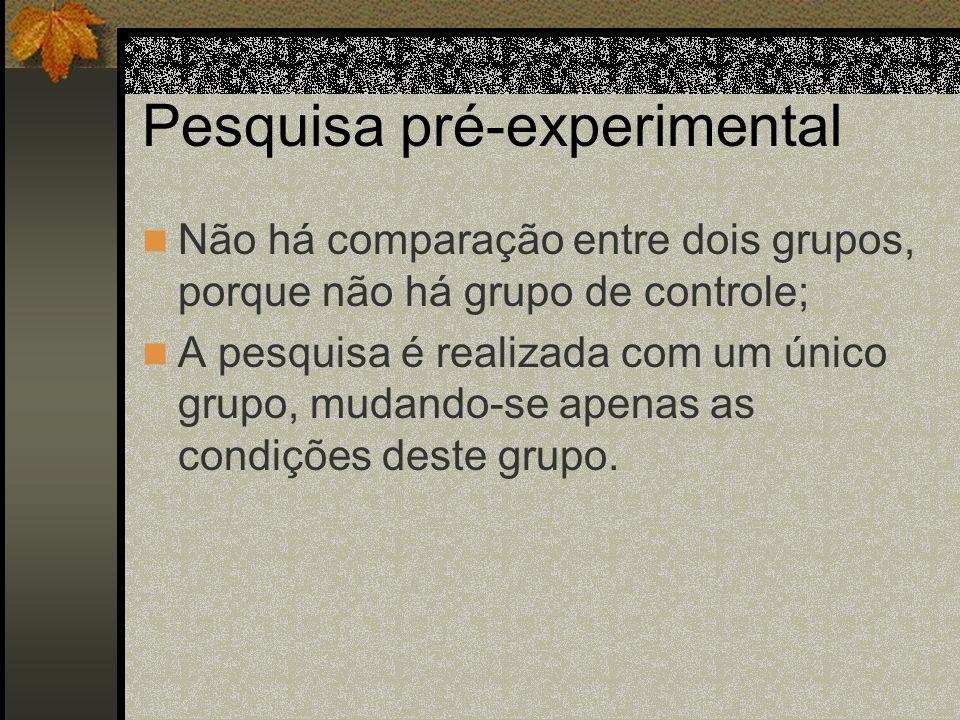 Pesquisa pré-experimental Não há comparação entre dois grupos, porque não há grupo de controle; A pesquisa é realizada com um único grupo, mudando-se