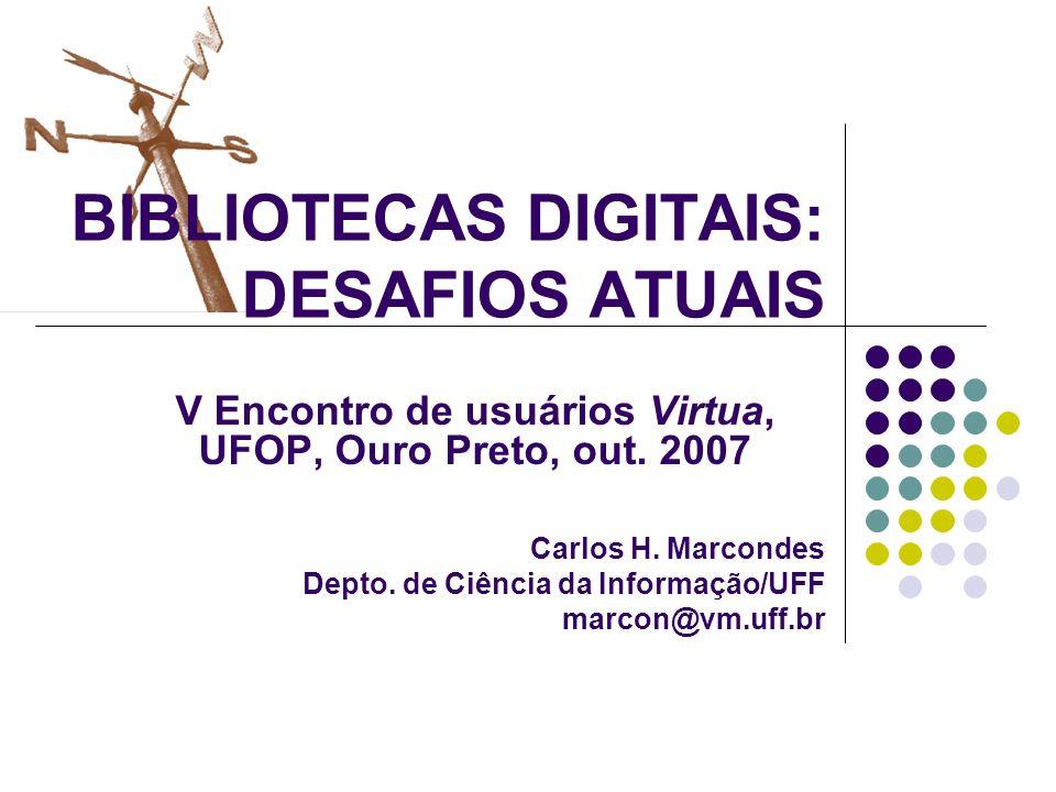 V Encontro de usuários Virtua, UFOP, Ouro Preto, out. 2007 Carlos H. Marcondes Depto. de Ciência da Informação/UFF marcon@vm.uff.br BIBLIOTECAS DIGITA