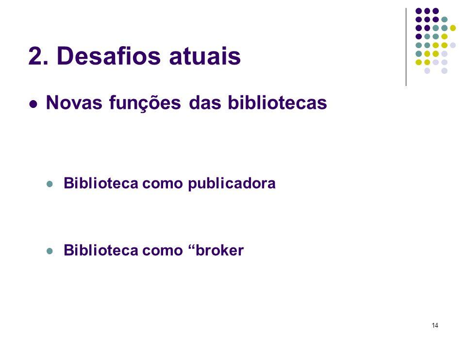14 2. Desafios atuais Novas funções das bibliotecas Biblioteca como publicadora Biblioteca como broker