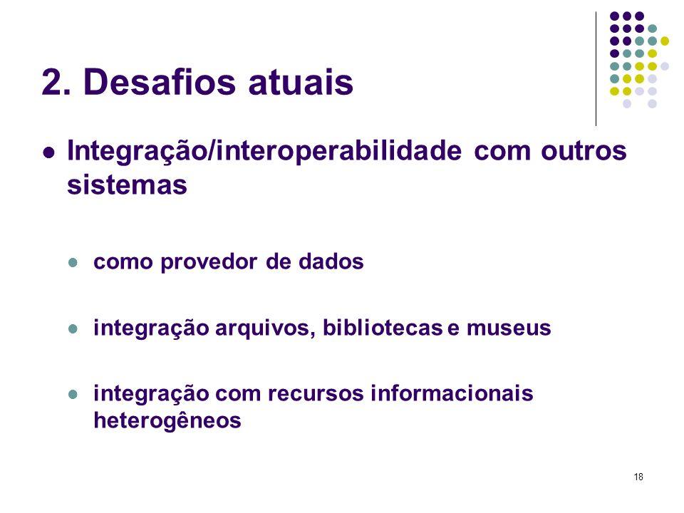 18 2. Desafios atuais Integração/interoperabilidade com outros sistemas como provedor de dados integração arquivos, bibliotecas e museus integração co