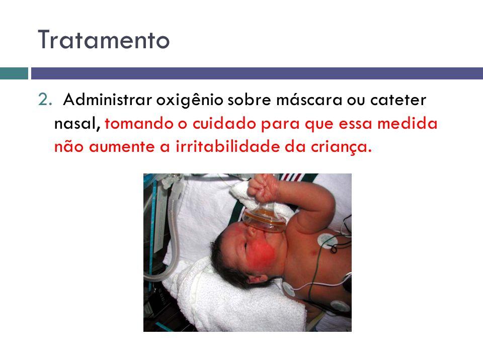 Tratamento 2. Administrar oxigênio sobre máscara ou cateter nasal, tomando o cuidado para que essa medida não aumente a irritabilidade da criança.