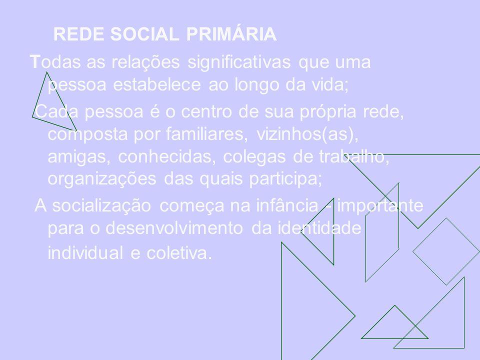 REDE SOCIAL PRIMÁRIA Todas as relações significativas que uma pessoa estabelece ao longo da vida; Cada pessoa é o centro de sua própria rede, composta
