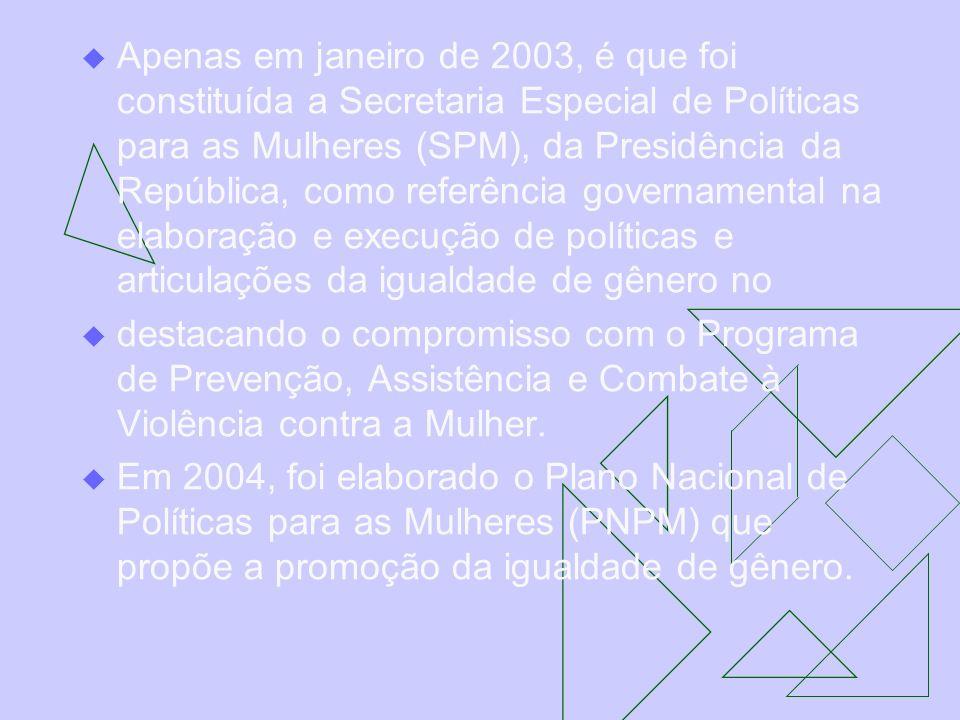 Apenas em janeiro de 2003, é que foi constituída a Secretaria Especial de Políticas para as Mulheres (SPM), da Presidência da República, como referênc