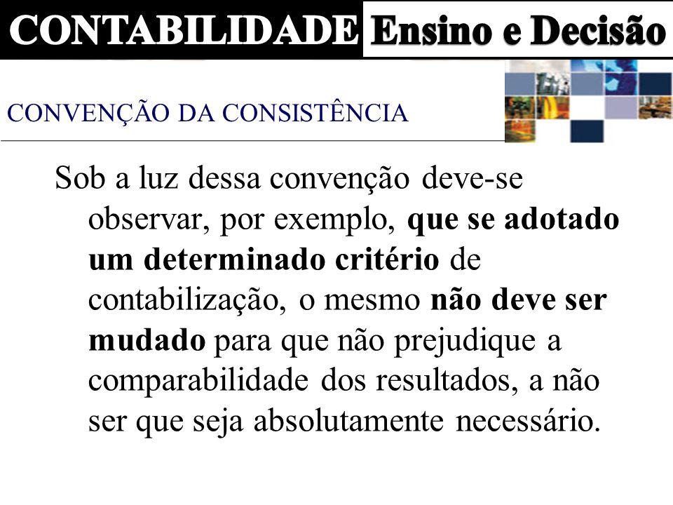 CONVENÇÃO DA CONSISTÊNCIA Sob a luz dessa convenção deve-se observar, por exemplo, que se adotado um determinado critério de contabilização, o mesmo n