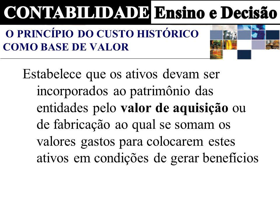 O PRINCÍPIO DO CUSTO HISTÓRICO COMO BASE DE VALOR Estabelece que os ativos devam ser incorporados ao patrimônio das entidades pelo valor de aquisição