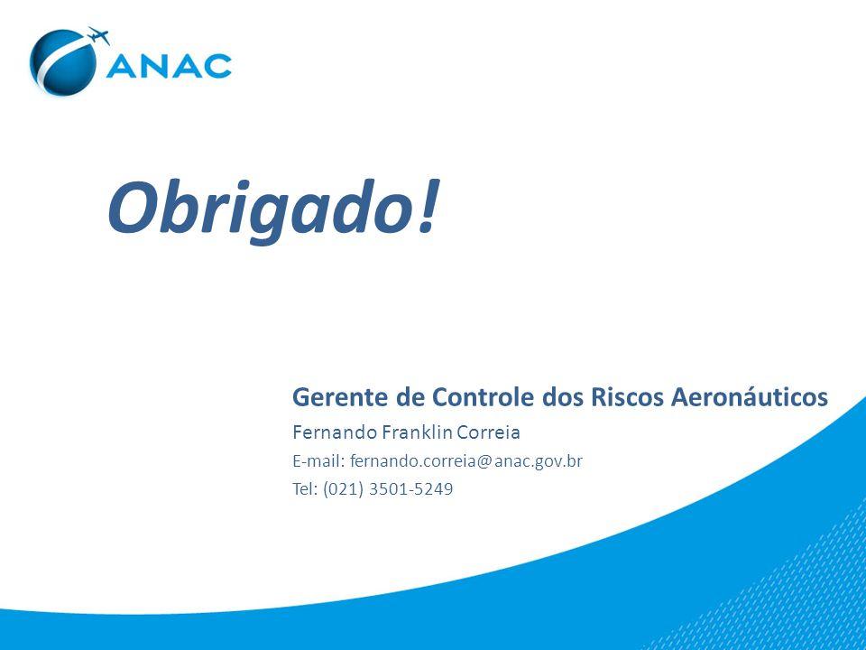 Obrigado! Gerente de Controle dos Riscos Aeronáuticos Fernando Franklin Correia E-mail: fernando.correia@anac.gov.br Tel: (021) 3501-5249