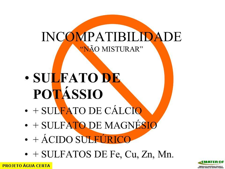 INCOMPATIBILIDADE NÃO MISTURAR CLORETO DE POTÁSSIO + SULFATO DE MAGNÉSIO + ÁCIDO SULFÚRICO + SULFATOS DE Fe, Cu, Zn, Mn. PROJETO ÁGUA CERTA