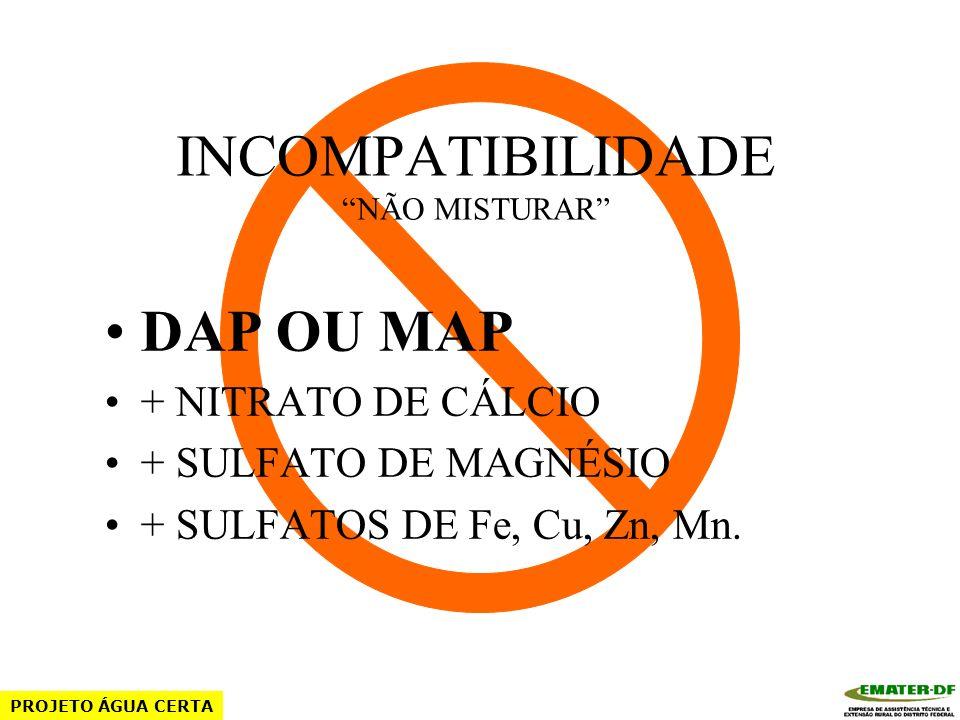 INCOMPATIBILIDADE NÃO MISTURAR SULFATO DE POTÁSSIO + SULFATO DE CÁLCIO + SULFATO DE MAGNÉSIO + ÁCIDO SULFÚRICO + SULFATOS DE Fe, Cu, Zn, Mn. PROJETO Á