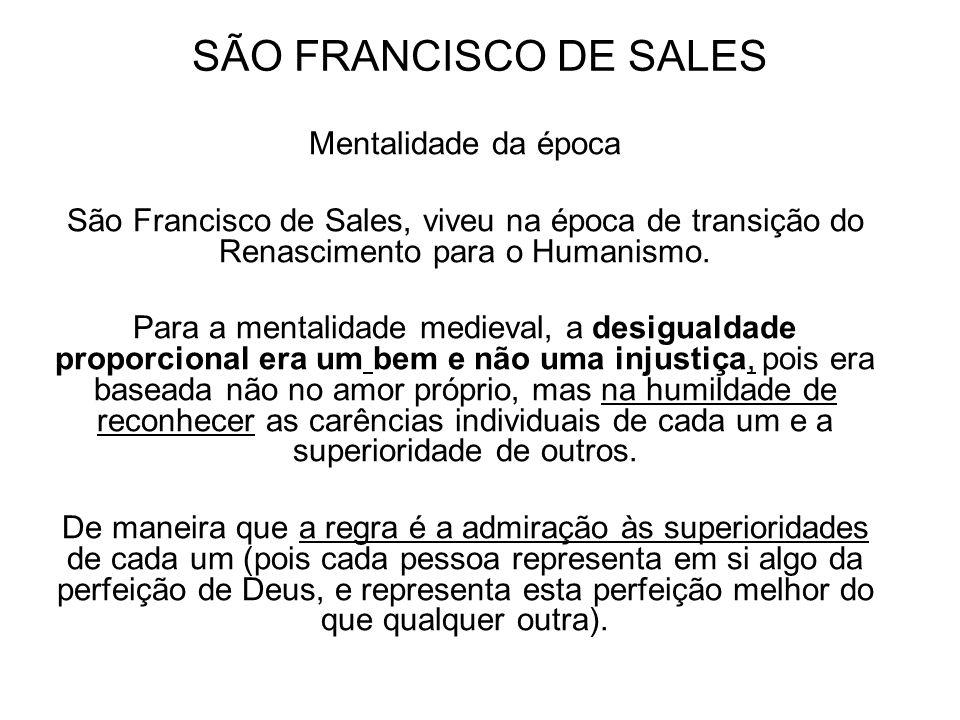 SÃO FRANCISCO DE SALES Mentalidade da época São Francisco de Sales, viveu na época de transição do Renascimento para o Humanismo. Para a mentalidade m