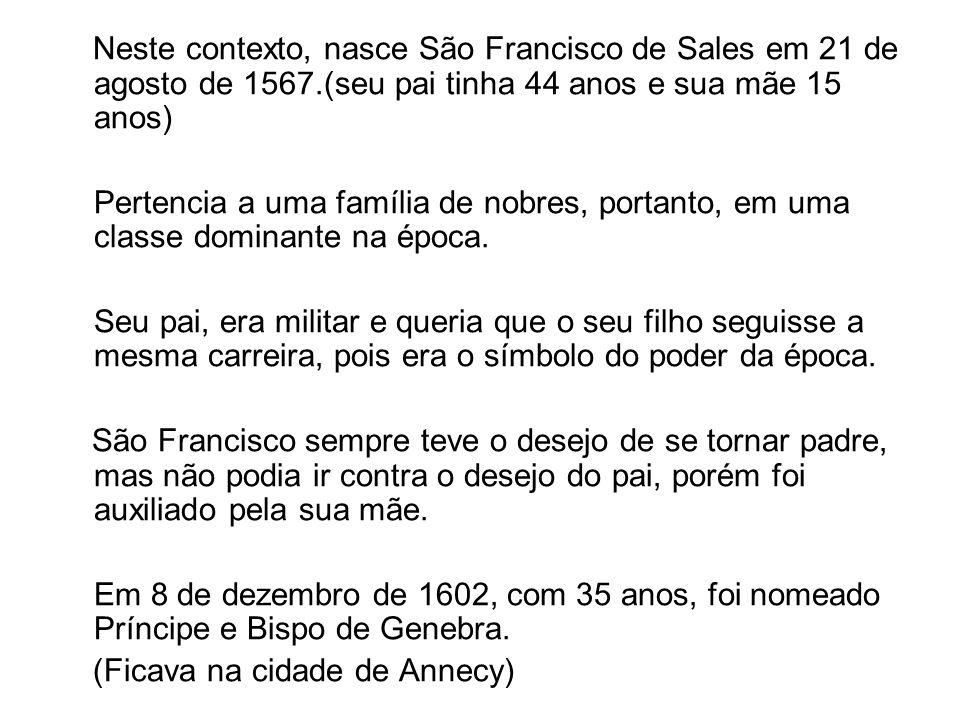 Neste contexto, nasce São Francisco de Sales em 21 de agosto de 1567.(seu pai tinha 44 anos e sua mãe 15 anos) Pertencia a uma família de nobres, port