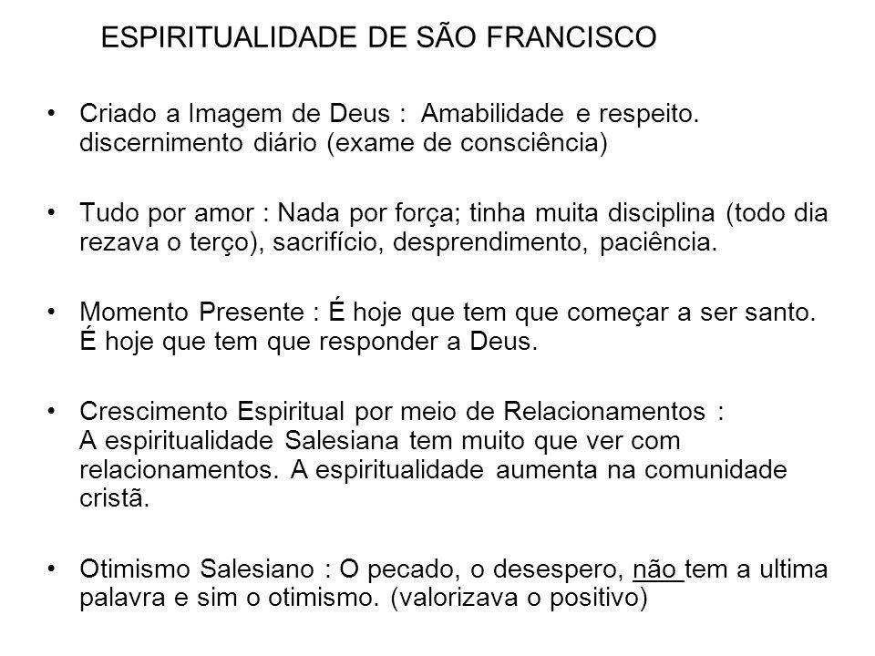ESPIRITUALIDADE DE SÃO FRANCISCO Criado a Imagem de Deus : Amabilidade e respeito. discernimento diário (exame de consciência) Tudo por amor : Nada po