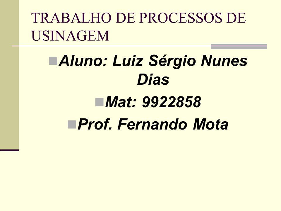 TRABALHO DE PROCESSOS DE USINAGEM Aluno: Luiz Sérgio Nunes Dias Mat: 9922858 Prof. Fernando Mota