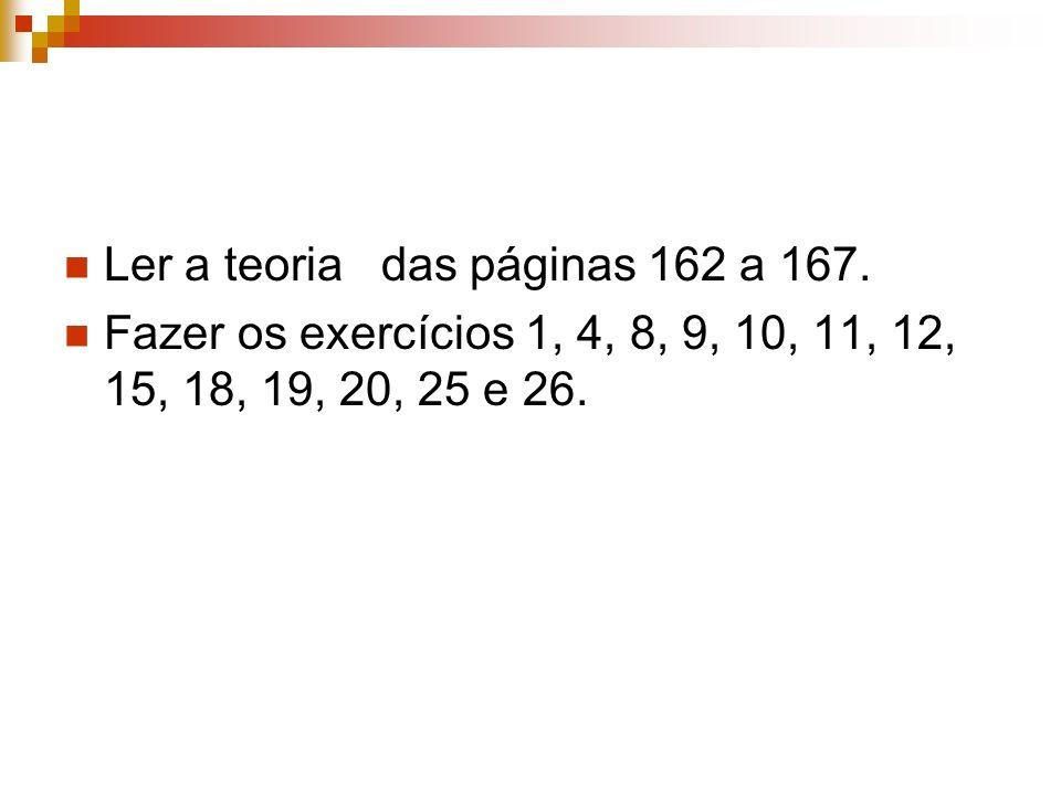 Ler a teoria das páginas 162 a 167. Fazer os exercícios 1, 4, 8, 9, 10, 11, 12, 15, 18, 19, 20, 25 e 26.