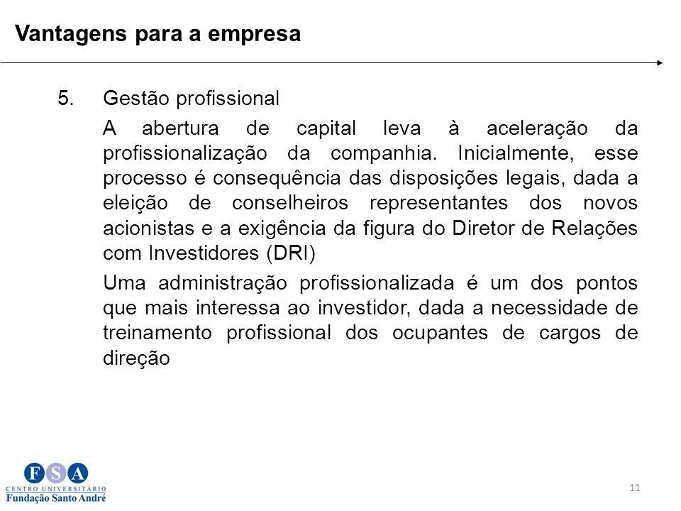 11 Vantagens para a empresa 5.Gestão profissional A abertura de capital leva à aceleração da profissionalização da companhia. Inicialmente, esse proce