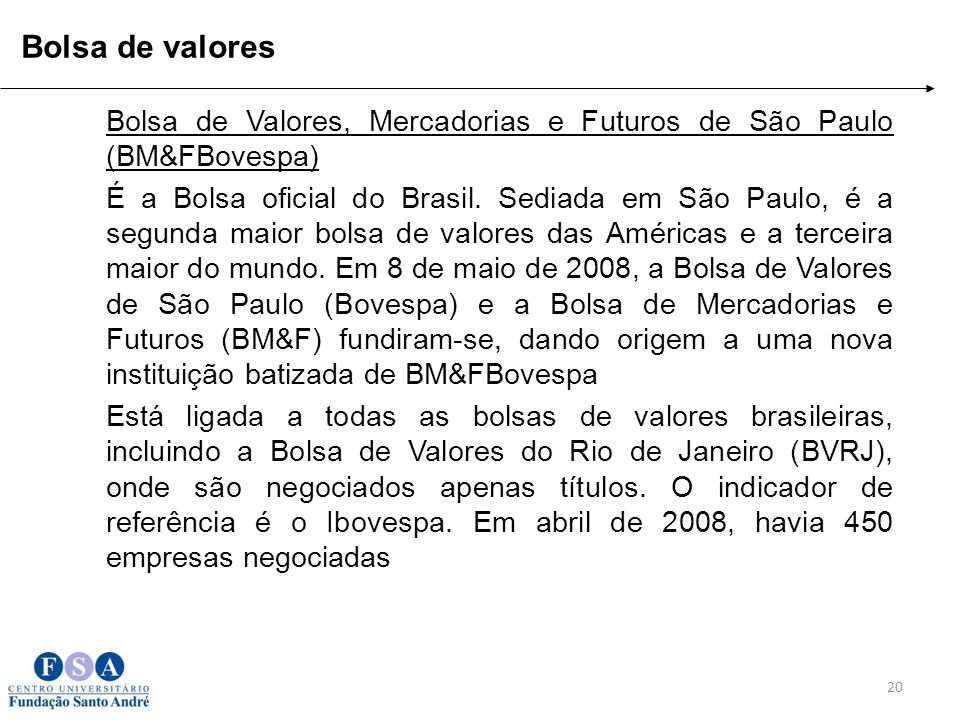 Bolsa de Valores, Mercadorias e Futuros de São Paulo (BM&FBovespa) É a Bolsa oficial do Brasil. Sediada em São Paulo, é a segunda maior bolsa de valor