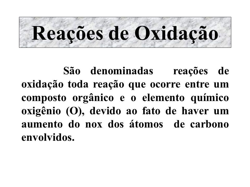 Reações de Oxidação São denominadas reações de oxidação toda reação que ocorre entre um composto orgânico e o elemento químico oxigênio (O), devido ao
