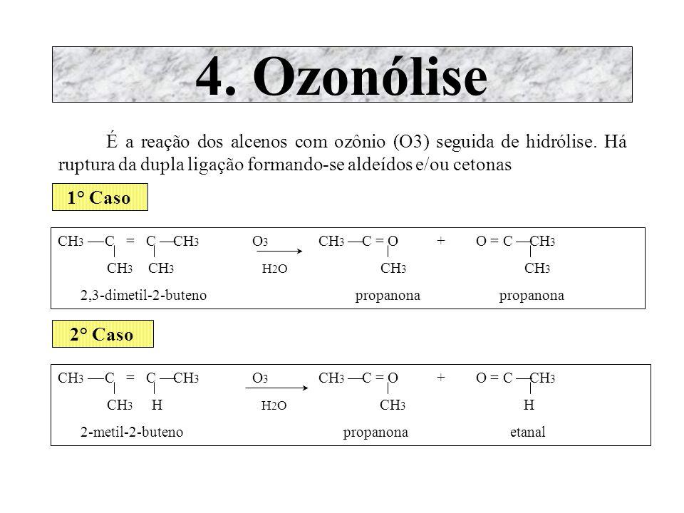 4. Ozonólise É a reação dos alcenos com ozônio (O3) seguida de hidrólise. Há ruptura da dupla ligação formando-se aldeídos e/ou cetonas 1° Caso CH 3 C