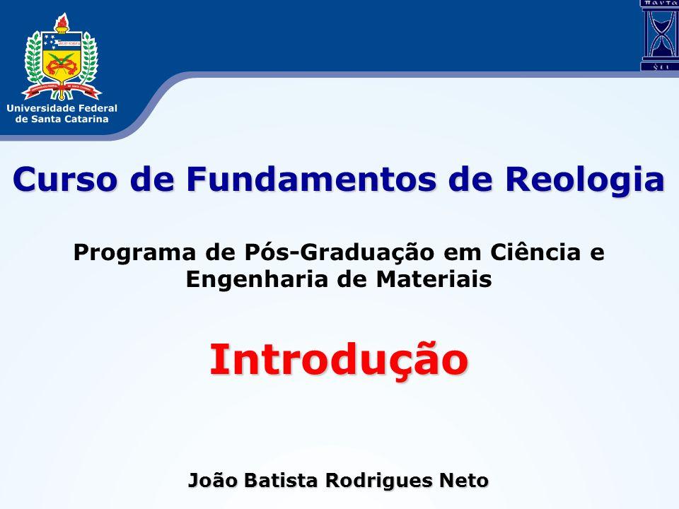 Curso de Fundamentos de Reologia Programa de Pós-Graduação em Ciência e Engenharia de MateriaisIntrodução João Batista Rodrigues Neto