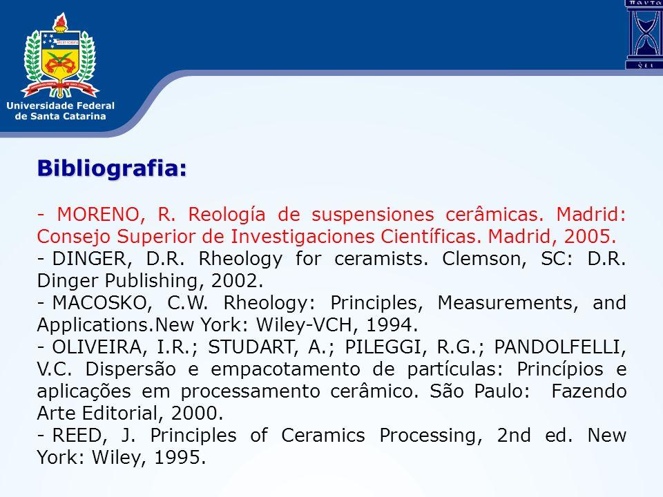 Bibliografia: - MORENO, R. Reología de suspensiones cerâmicas. Madrid: Consejo Superior de Investigaciones Científicas. Madrid, 2005. - DINGER, D.R. R