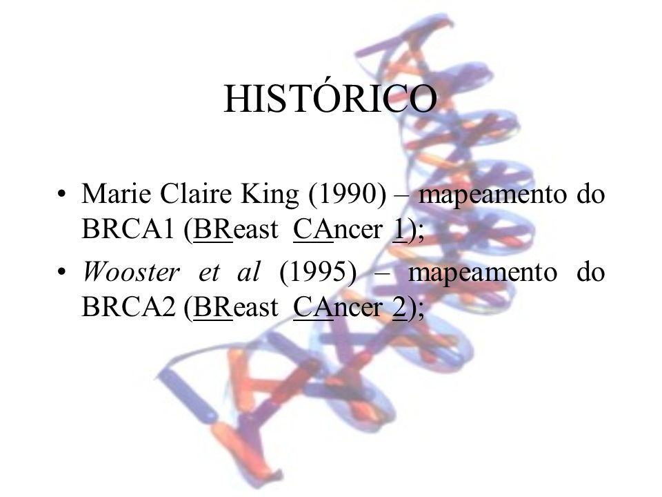 HISTÓRICO Marie Claire King (1990) – mapeamento do BRCA1 (BReast CAncer 1); Wooster et al (1995) – mapeamento do BRCA2 (BReast CAncer 2);