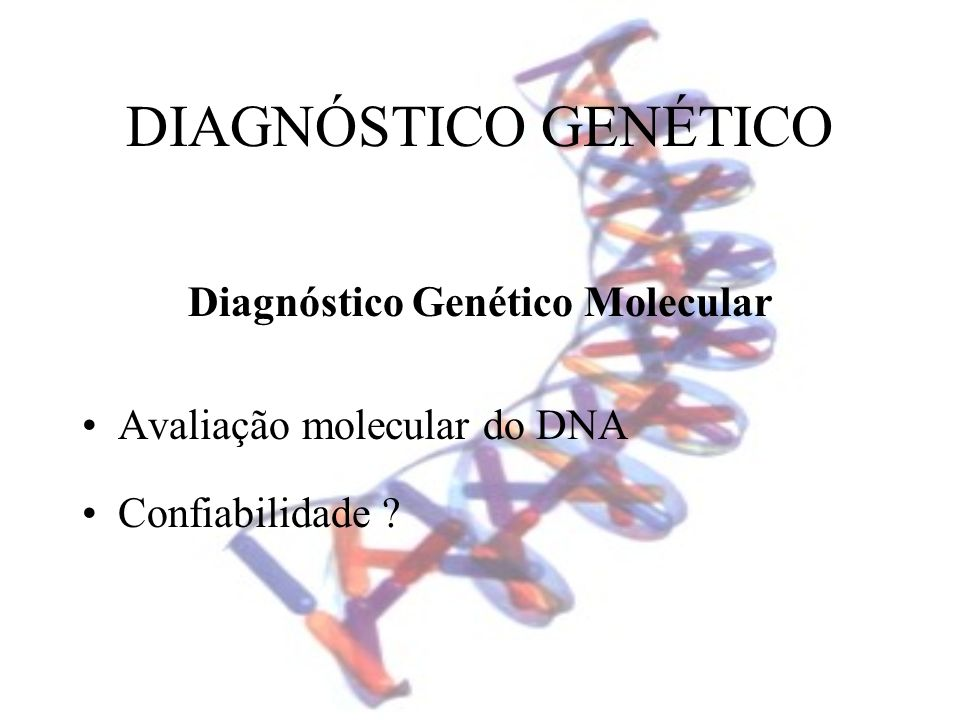 DIAGNÓSTICO GENÉTICO Diagnóstico Genético Molecular Avaliação molecular do DNA Confiabilidade ?