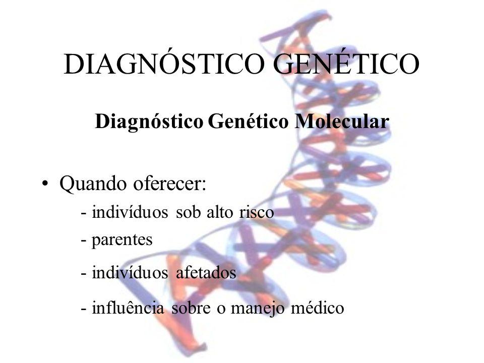 DIAGNÓSTICO GENÉTICO Diagnóstico Genético Molecular Quando oferecer: - indivíduos sob alto risco - parentes - indivíduos afetados - influência sobre o