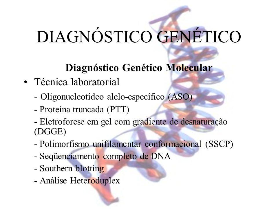 DIAGNÓSTICO GENÉTICO Diagnóstico Genético Molecular Técnica laboratorial - Oligonucleotídeo alelo-específico (ASO) - Proteína truncada (PTT) - Eletrof