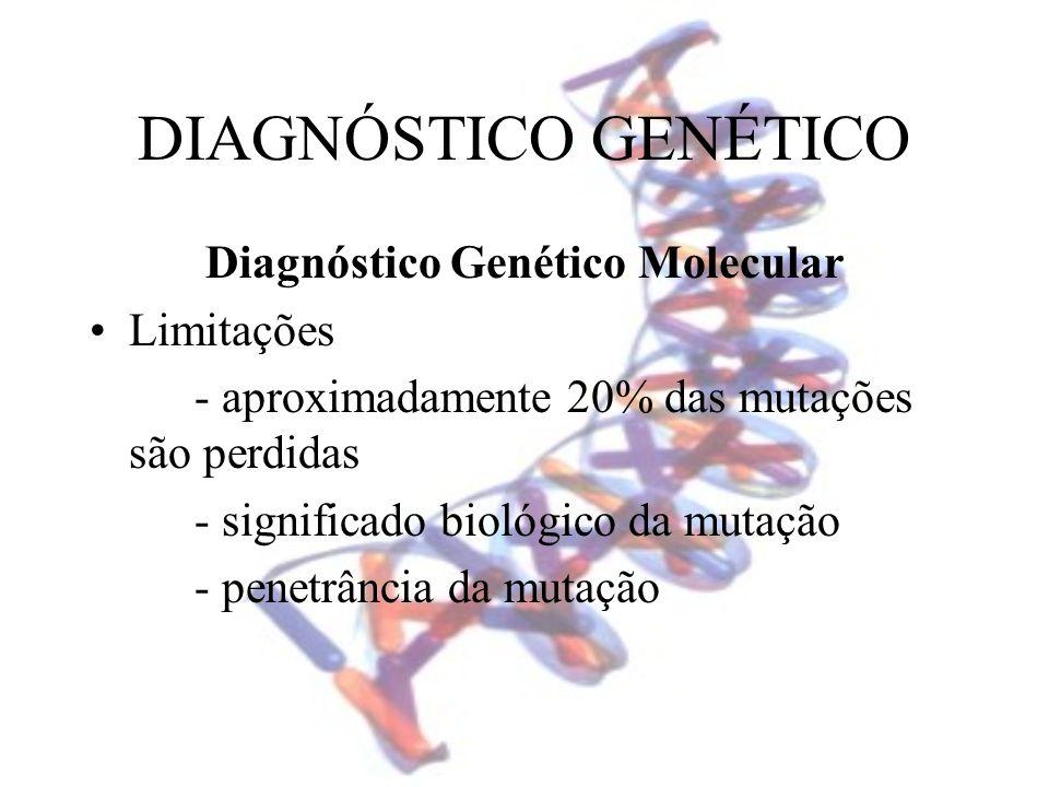 DIAGNÓSTICO GENÉTICO Diagnóstico Genético Molecular Limitações - aproximadamente 20% das mutações são perdidas - significado biológico da mutação - pe