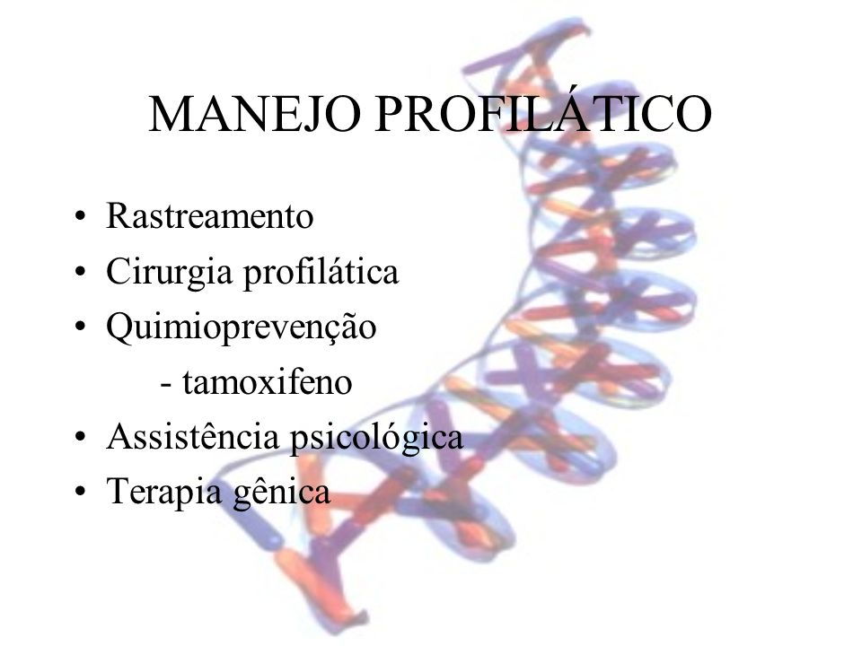 MANEJO PROFILÁTICO Rastreamento Cirurgia profilática Quimioprevenção - tamoxifeno Assistência psicológica Terapia gênica