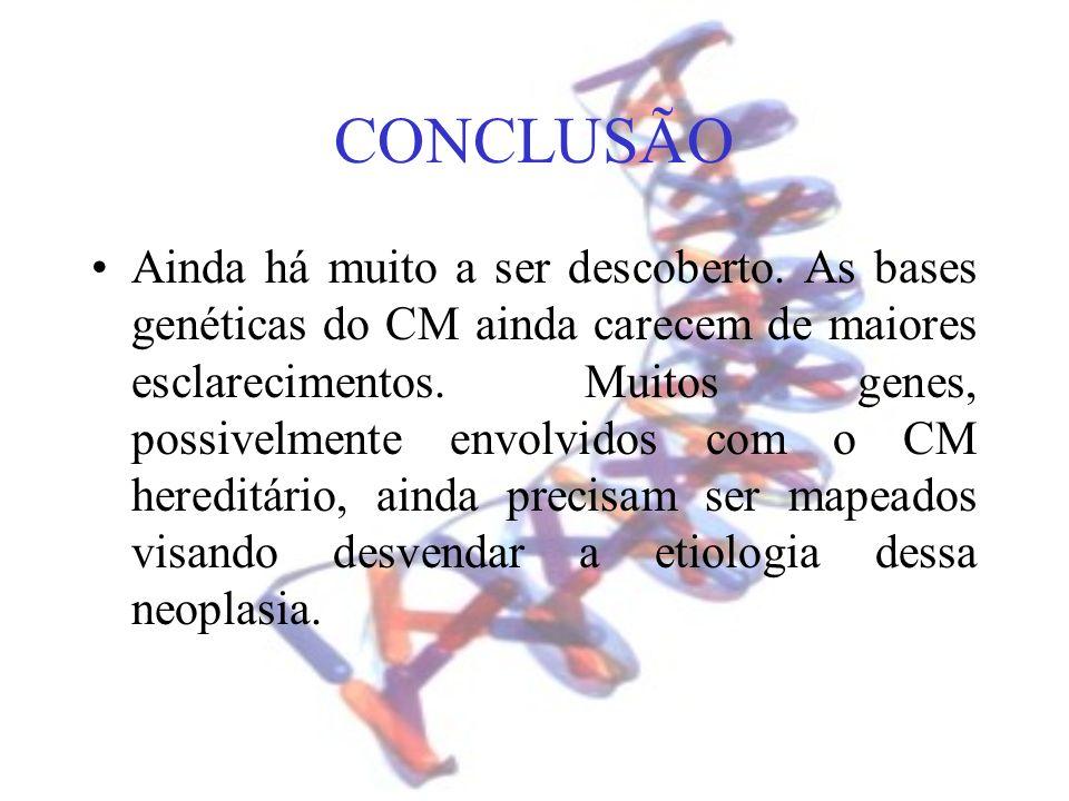 CONCLUSÃO Ainda há muito a ser descoberto. As bases genéticas do CM ainda carecem de maiores esclarecimentos. Muitos genes, possivelmente envolvidos c