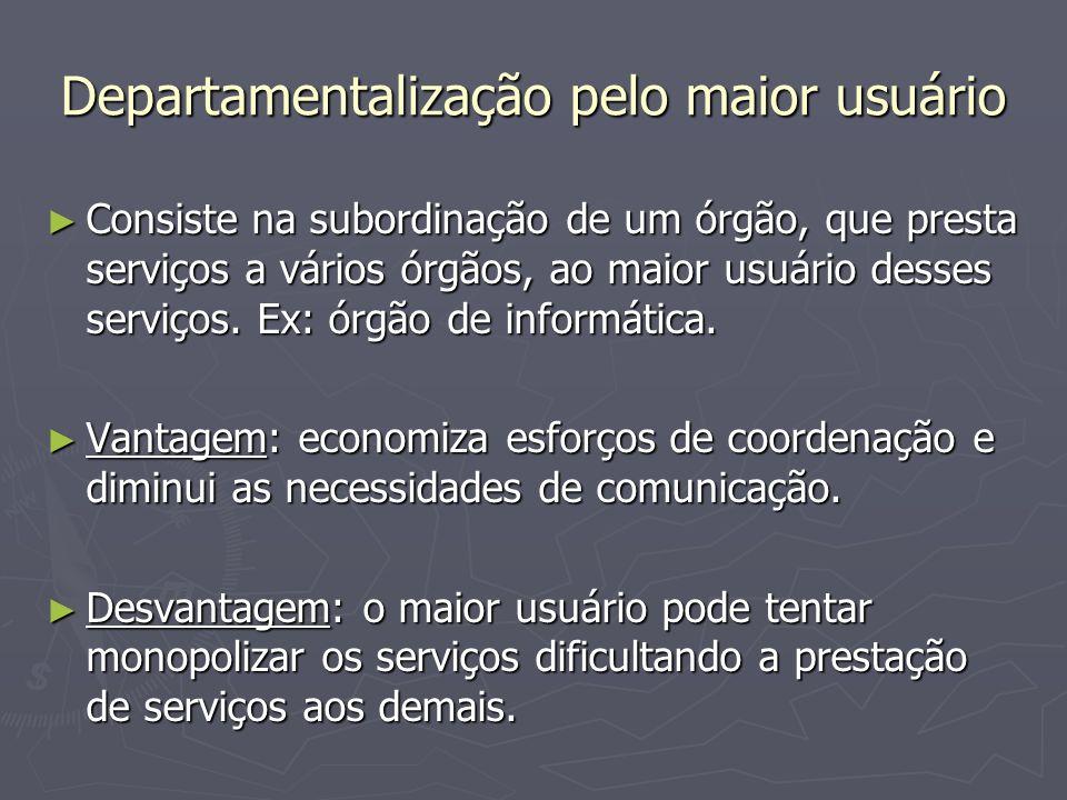 Departamentalização pelo maior usuário Consiste na subordinação de um órgão, que presta serviços a vários órgãos, ao maior usuário desses serviços. Ex